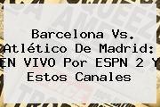 http://tecnoautos.com/wp-content/uploads/imagenes/tendencias/thumbs/barcelona-vs-atletico-de-madrid-en-vivo-por-espn-2-y-estos-canales.jpg Espn En Vivo. Barcelona vs. Atlético de Madrid: EN VIVO por ESPN 2 y estos canales, Enlaces, Imágenes, Videos y Tweets - http://tecnoautos.com/actualidad/espn-en-vivo-barcelona-vs-atletico-de-madrid-en-vivo-por-espn-2-y-estos-canales/