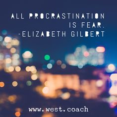 INSPIRATION - EILEEN WEST LIFE COACH   All Procrastination is Fear. - Elizabeth Gilbert   Eileen West Life Coach, Life Coach, inspiration, inspirational quotes, motivation, motivational quotes, quotes, daily quotes, self improvement, personal growth, creativity, creativity cheerleader, procrastination, fear, Elizabeth Gilbert, Elizabeth Gilbert quotes
