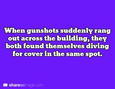 When gunshots suddenly rang out across the building, they both found themselves diving for cover in the same spot.