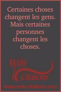 Certaines choses changent les gens. Mais certaines personnes changent les choses. |-| Nos citations classées par thème http://web-citations.com |-| dictions pensées proverbes phrases citations de la vie