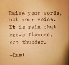 Raise your words, not your voice. It is rain that grows flowers, not thunder. - Rumi #quotes