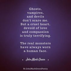 The Real Monsters - quote by John Mark Green about the cruelty of a heart devoid of love and compassion #monster #heart #love #qotd #quotes #johnmarkgreen #johnmarkgreenpoetry
