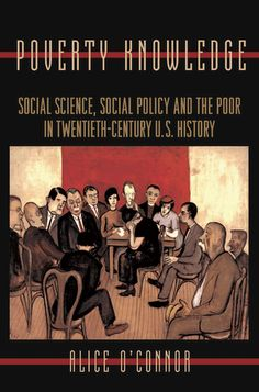 Poverty Knowledge: Social Science, Social Policy, and the Poor in Twentieth-Century U.S. History by Alice O'Connor