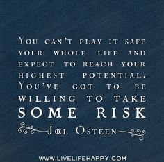 You can't play it safe your whole life and expect to reach your highest potential. You've got to be willing to take some risk. -Joel Osteen