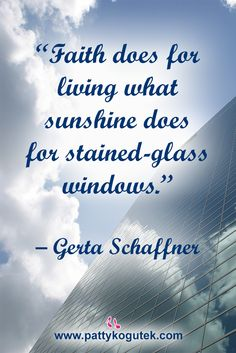 """Faith does for living what sunshine does for stained-glass windows.""  –Gerta Schaffner http://pattykogutek.com/inspirational-insights/"