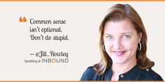 """Common sense isn't optional. Don't do stupid."" ― Jill Rowley, Founder & Chief Evangelist of Jill Rowley, LLC"