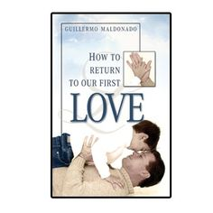 How to Return to Our First Love    http://store.elreyjesus.org/index.php/books/how-to-return-to-our-first-love.html