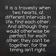 It is a travesty when two hearts, at different intervals in life, find each other. And although they would otherwise be perfect for each other, they cant be together, for the timing isn't right. Don't allow yourself to become the other woman. Great Quotes, Quotes To Live By, Me Quotes, Funny Quotes, Inspirational Quotes, Upset Quotes, Wisdom Quotes, Motivational, The Words