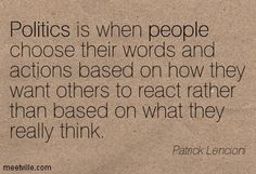 Politics is when people choose their words and actions based on how they want others to react rather than based on what they really think. Patrick Lencioni