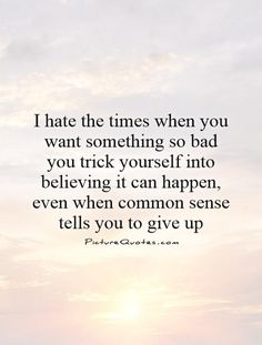 I hate the times when you want something so bad you trick yourself into believing it can happen, even when common sense tells you to give up. Picture Quotes.