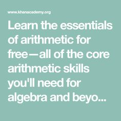 Learn the essentials of arithmetic for free—all of the core arithmetic skills you'll need for algebra and beyond. Full curriculum of exercises and videos.