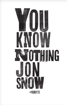 """YOU KNOW NOTHING JON SNOW"""