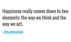 Happiness really comes down to 2 elements: the way we think and the way we act - Jess Ainscough