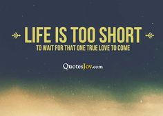 Life is too short To Wait For That One True Love To Come Inspirational Quote  Inspirational Quotes  Vibes