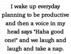 "wake up everyday planning to be productive and then a voice in my head says ""Haha good one!"" and we laugh and laugh and take a nap. Me Quotes, Funny Quotes, Motivational Quotes, Pain Quotes, Motivational Thoughts, Sarcastic Quotes, Random Quotes, Positive Quotes, Inspirational Quotes"