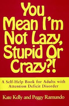 You Mean I'm Not Lazy, Stupid or Crazy?!: A Self-Help Book for Adults with Attention Deficit Disorder by Kate Kelly, http://www.amazon.com/dp/0684801167/ref=cm_sw_r_pi_dp_FXVmrb17SK0VT