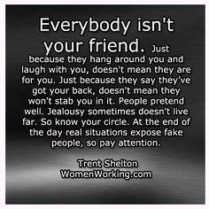 Everybody isn't your friend. Just because they hang around you and laugh with you, doesn't mean they are for you. Just because they say they've got your back, doesn't mean they won;t stab you in it, People pretend well. Jealousy sometimes doesn't live far. So know your circle. At the end of the day, real situations expose fake people, so pay attention.