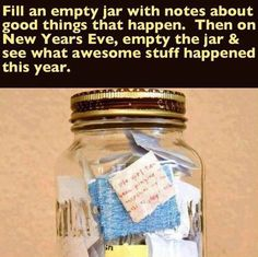 Fill an empty jar with notes about good things that happen.  Then on New Year's Eve, empty the jar & see what awesome stuff happened this year.