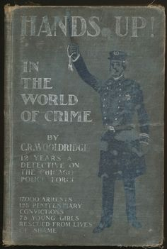 """Hands Up! In The World of Crime"" by C.R. Woolridge. Published by the Police Publishing Co., Chicago, 1901"
