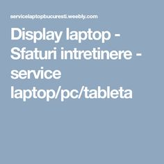Display laptop - Sfaturi intretinere - service laptop/pc/tableta