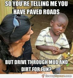 So you're telling me you have paved roads, but drive through mud and dirt for fun? Funny african kid is skeptical about your words.