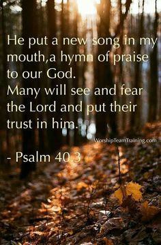 He has put a new song in my mouth— Praise to our God; Many will see it and fear, And will trust in the Lord. [Psalm 40:3] ~ Indeed You have God!