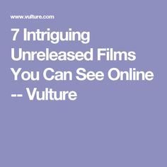 7 Intriguing Unreleased Films You Can See Online -- Vulture