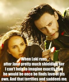 This is so true:/ it would be great and wonderful and terribly sad as well. Him rejecting the love because WHO would ever love HIM? A child of the frost giants. A person who killed and deceived and hurt people. To him, it would make no sense. And that makes me want to cry