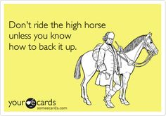 Don't ride the high horse unless you know how to back it up. #quote