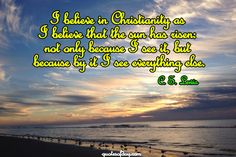 I believe in Christianity as I believe that the sun has risen: not only because I see it, but because by it I see everything else. | quotesofday.com