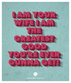 I am your wife I am the greatest good you're ever gunna get!