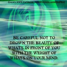 Be careful not to drown the beauty of what's in front of you with the weight of what's on your mind.