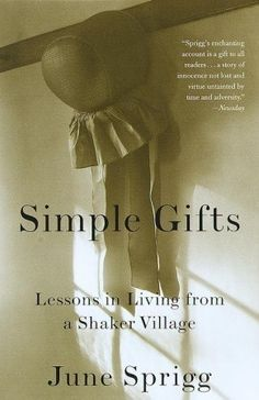 Simple Gifts: Lessons in Living from a Shaker Village by June Sprigg--great book about real 20th century Shakers as they connected to the leaders of the past.