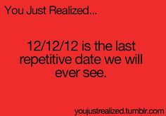 12/12/12 is the last repetivitve date we will see
