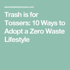 Trash is for Tossers: 10 Ways to Adopt a Zero Waste Lifestyle