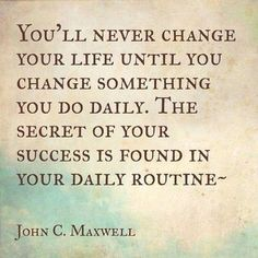 """You'll never change your life until you change something you do daily. The secret of your success is found in your daily routine."" ~ John C. Maxwell"