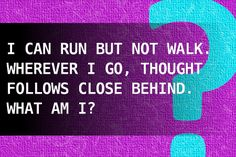 I can run but not walk. Wherever I go, thought follows close behind. What am I?