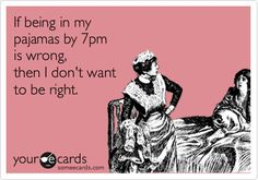 Funny Confession Ecard: If being in my pajamas by 7pm is wrong, then I don't want to be right.