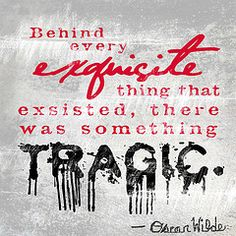 Exquisite tragedy. Oscar Wilde quote.