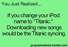 and occasionally I put the music from Titanic on my ipod.