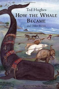 How the Whale Became: And Other Stories by Ted Hughes, Illustrated by Jackie Morris