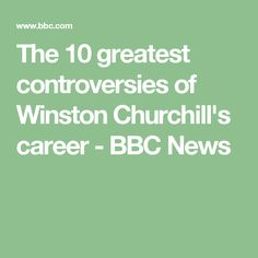 The 10 greatest controversies of Winston Churchill's career - BBC News