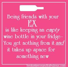 Being friends with your EX is like keeping an empty wine bottle in your fridge-- You get nothing from it and it takes up space for something new. [Source Unknown] So True!