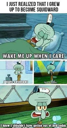 I'm just like Squidward! .. Not something I should be proud of though. He's so miserable & Spongebob is always so happy.