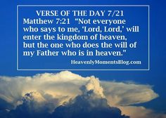 """VERSE OF THE DAY 7/21 Matthew 7:21 """"Not everyone who says to me, 'Lord, Lord,' will enter the kingdom of heaven, but the one who does the will of my Father who is in heaven.  #verseoftheday #Bibleverse #Bible #Christian #Christ #Jesus #Lord #God #Father #Heaven #scripture"""