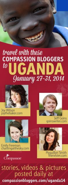 See Uganda through the eyes of these Compassion Bloggers January 27-31, 2014. Stories, videos and pictures posted daily at compassionbloggers.com/uganda2014 from Jeff Goins, Joy Wilson (aka Joy The Baker), Emily Freeman and Myquillyn Smith (aka The Nester).