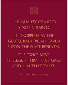 """The quality of mercy is not strain'd, it droppeth as the gentle rain from heaven upon the place beneath. It is twice blest: it blesseth him that gives and him that takes."" -The Merchant of Venice by William Shakespeare Shakespeare In Love, Shakespeare Quotes, Literary Quotes, William Shakespeare, Lds Quotes, Quotable Quotes, Book Quotes, Inspirational Quotes, Mercy Quotes"