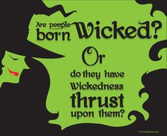 Are people born wicked or do they have wickedness thrust upon them? Elphaba is the witch who isn't so wicked. Glinda is the witch who isn't so good.