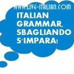 "ITALIAN GRAMMAR - ""Sbagliando s'impara"" – by making mistakes one learns. [Live-Italian: speak it - love it - live it]"