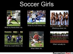 Soccer Girls... - What people think I do, what I really do - Perception Vs Fact